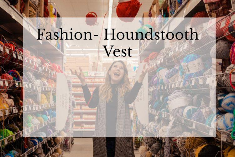 Fashion- Houndstooth Vest- Tis The Season For Fashion